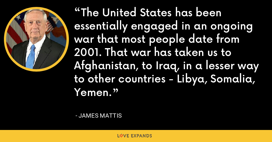 The United States has been essentially engaged in an ongoing war that most people date from 2001. That war has taken us to Afghanistan, to Iraq, in a lesser way to other countries - Libya, Somalia, Yemen. - James Mattis