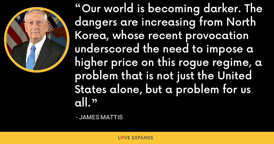 Our world is becoming darker. The dangers are increasing from North Korea, whose recent provocation underscored the need to impose a higher price on this rogue regime, a problem that is not just the United States alone, but a problem for us all. - James Mattis