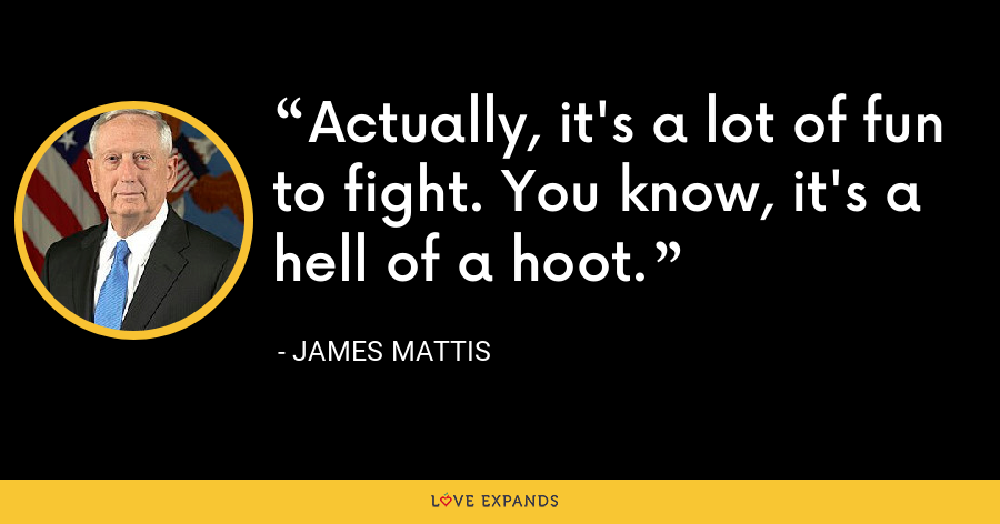 Actually, it's a lot of fun to fight. You know, it's a hell of a hoot. - James Mattis