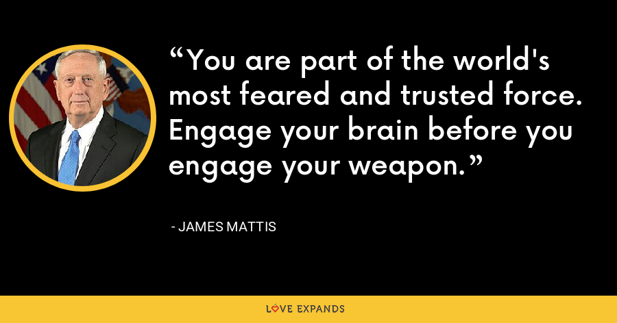 You are part of the world's most feared and trusted force. Engage your brain before you engage your weapon. - James Mattis