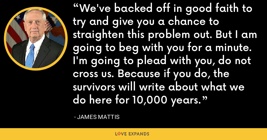 We've backed off in good faith to try and give you a chance to straighten this problem out. But I am going to beg with you for a minute. I'm going to plead with you, do not cross us. Because if you do, the survivors will write about what we do here for 10,000 years. - James Mattis