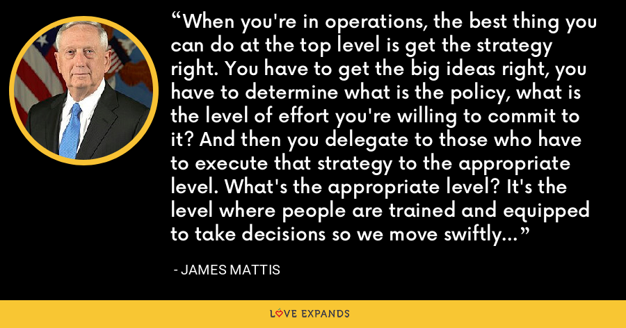 When you're in operations, the best thing you can do at the top level is get the strategy right. You have to get the big ideas right, you have to determine what is the policy, what is the level of effort you're willing to commit to it? And then you delegate to those who have to execute that strategy to the appropriate level. What's the appropriate level? It's the level where people are trained and equipped to take decisions so we move swiftly against the enemy. - James Mattis
