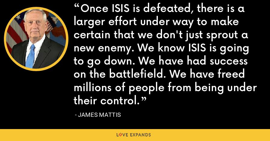Once ISIS is defeated, there is a larger effort under way to make certain that we don't just sprout a new enemy. We know ISIS is going to go down. We have had success on the battlefield. We have freed millions of people from being under their control. - James Mattis