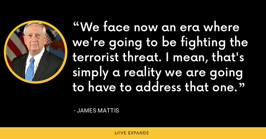 We face now an era where we're going to be fighting the terrorist threat. I mean, that's simply a reality we are going to have to address that one. - James Mattis