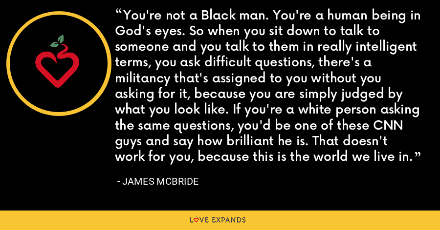 You're not a Black man. You're a human being in God's eyes. So when you sit down to talk to someone and you talk to them in really intelligent terms, you ask difficult questions, there's a militancy that's assigned to you without you asking for it, because you are simply judged by what you look like. If you're a white person asking the same questions, you'd be one of these CNN guys and say how brilliant he is. That doesn't work for you, because this is the world we live in. - James McBride