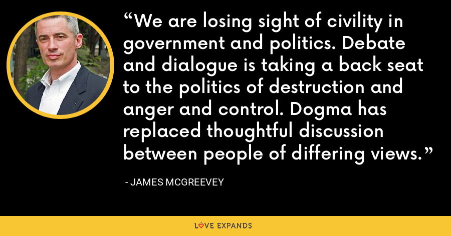 We are losing sight of civility in government and politics. Debate and dialogue is taking a back seat to the politics of destruction and anger and control. Dogma has replaced thoughtful discussion between people of differing views. - James McGreevey
