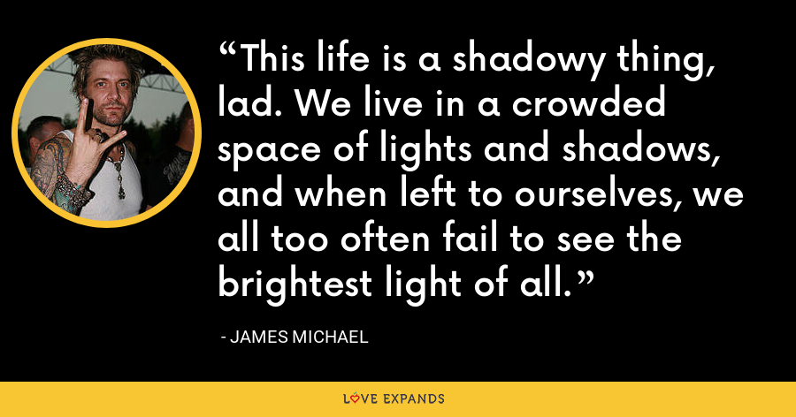This life is a shadowy thing, lad. We live in a crowded space of lights and shadows, and when left to ourselves, we all too often fail to see the brightest light of all. - James Michael