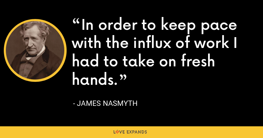 In order to keep pace with the influx of work I had to take on fresh hands. - James Nasmyth