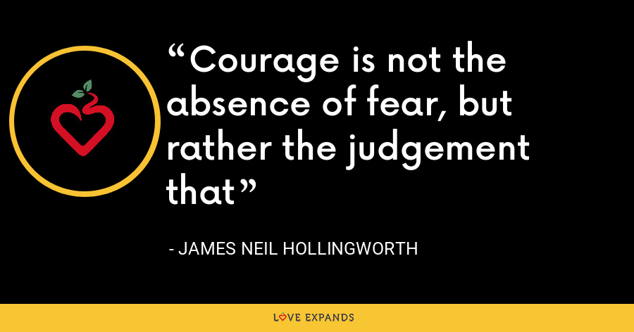 Courage is not the absence of fear, but rather the judgement that - James Neil Hollingworth