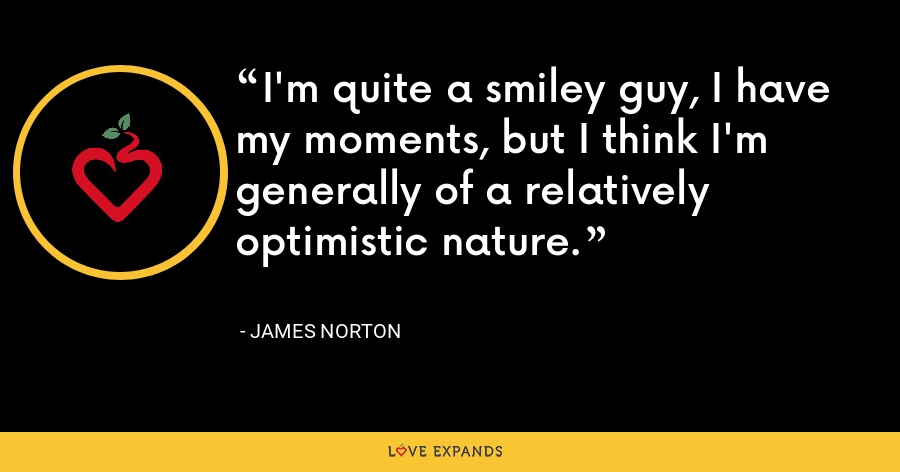 I'm quite a smiley guy, I have my moments, but I think I'm generally of a relatively optimistic nature. - James Norton