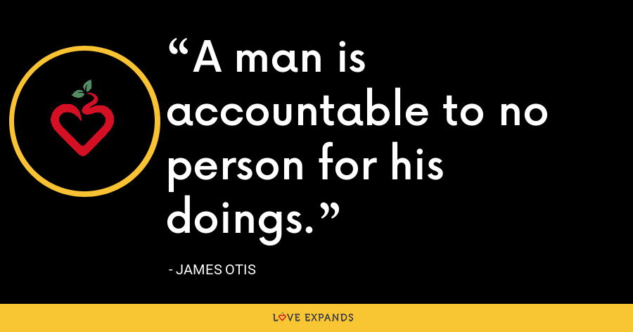 A man is accountable to no person for his doings. - James Otis