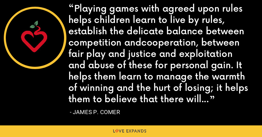 Playing games with agreed upon rules helps children learn to live by rules, establish the delicate balance between competition andcooperation, between fair play and justice and exploitation and abuse of these for personal gain. It helps them learn to manage the warmth of winning and the hurt of losing; it helps them to believe that there will be another chance to win the next time. - James P. Comer