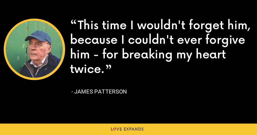 This time I wouldn't forget him, because I couldn't ever forgive him - for breaking my heart twice. - James Patterson