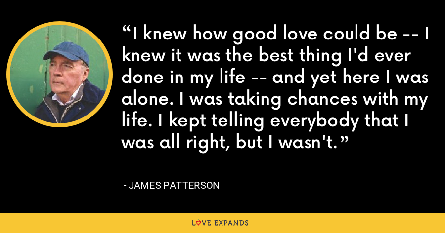 I knew how good love could be -- I knew it was the best thing I'd ever done in my life -- and yet here I was alone. I was taking chances with my life. I kept telling everybody that I was all right, but I wasn't. - James Patterson