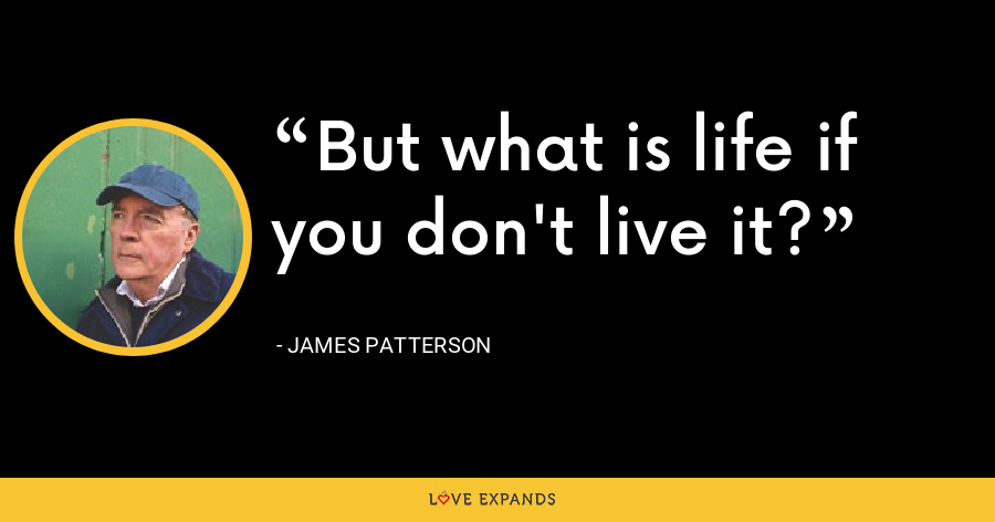 But what is life if you don't live it? - James Patterson