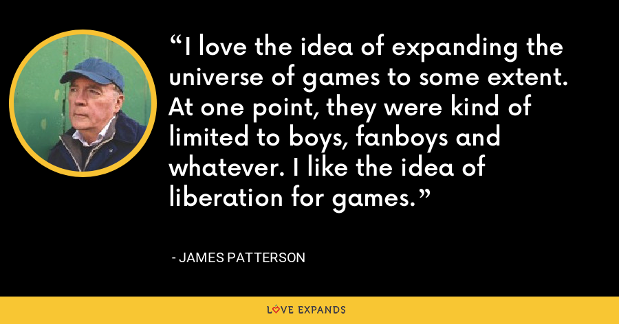 I love the idea of expanding the universe of games to some extent. At one point, they were kind of limited to boys, fanboys and whatever. I like the idea of liberation for games. - James Patterson