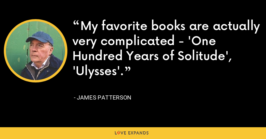 My favorite books are actually very complicated - 'One Hundred Years of Solitude', 'Ulysses'. - James Patterson