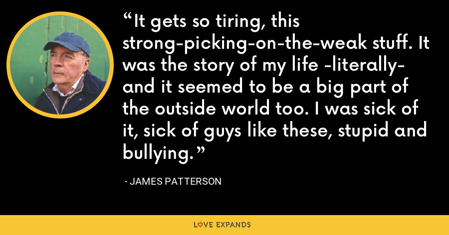 It gets so tiring, this strong-picking-on-the-weak stuff. It was the story of my life -literally- and it seemed to be a big part of the outside world too. I was sick of it, sick of guys like these, stupid and bullying. - James Patterson
