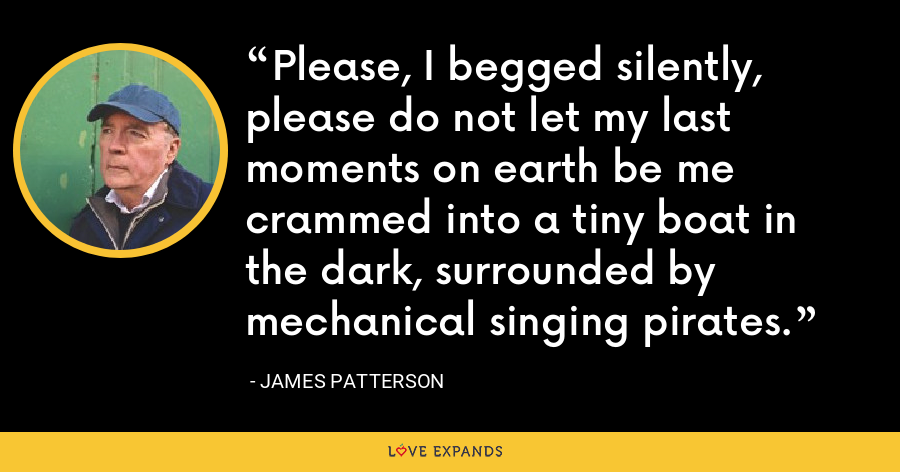 Please, I begged silently, please do not let my last moments on earth be me crammed into a tiny boat in the dark, surrounded by mechanical singing pirates. - James Patterson