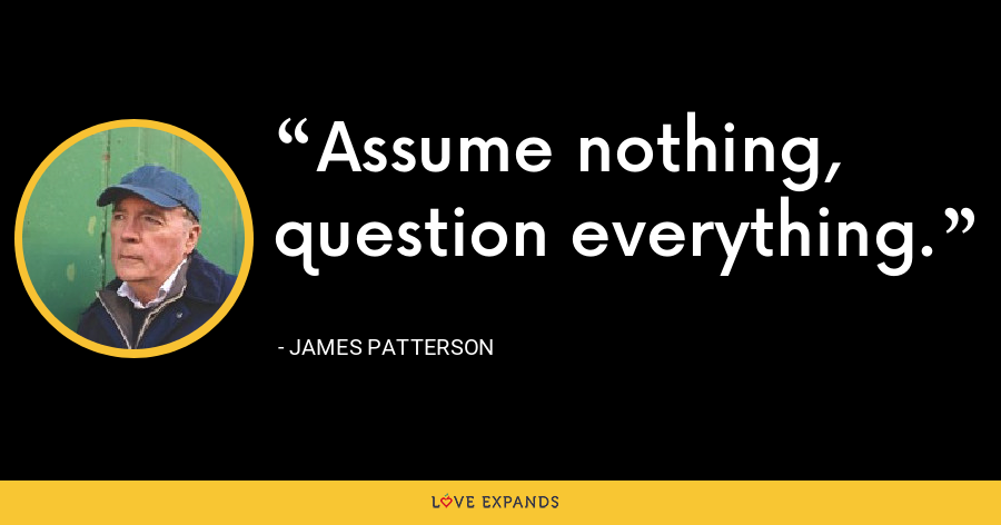 Assume nothing, question everything. - James Patterson