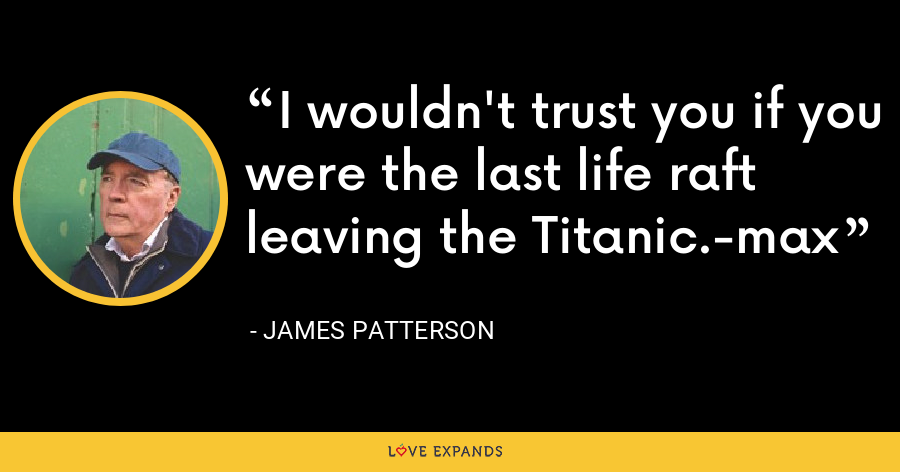 I wouldn't trust you if you were the last life raft leaving the Titanic.-max - James Patterson