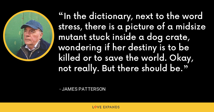 In the dictionary, next to the word stress, there is a picture of a midsize mutant stuck inside a dog crate, wondering if her destiny is to be killed or to save the world. Okay, not really. But there should be. - James Patterson