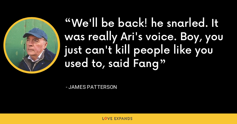 We'll be back! he snarled. It was really Ari's voice. Boy, you just can't kill people like you used to, said Fang - James Patterson
