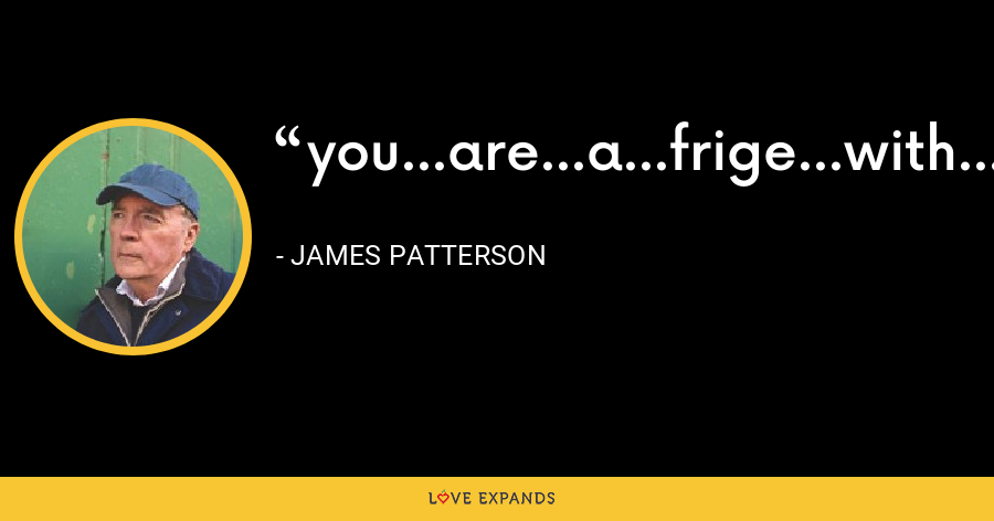 you...are...a...frige...with...wings...we...are...freaking...ballet...dancers! - James Patterson