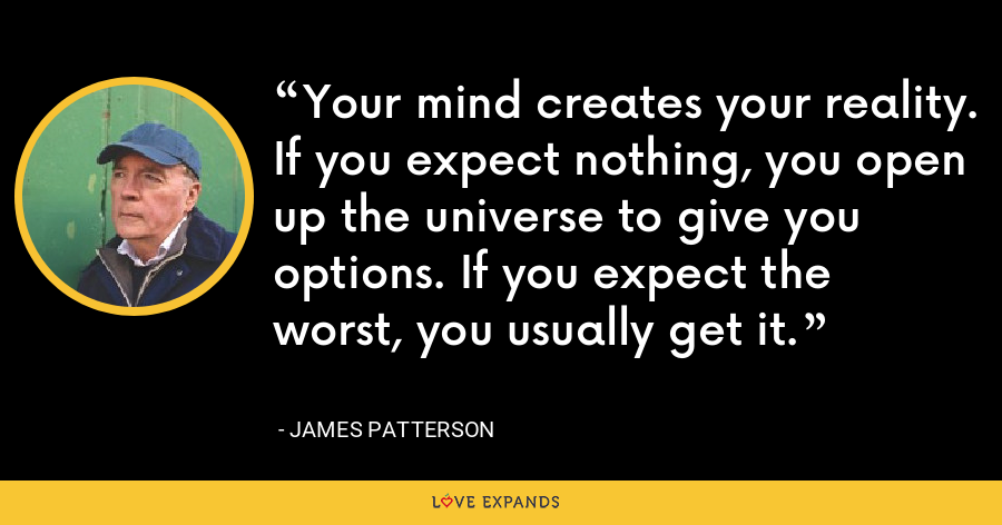 Your mind creates your reality. If you expect nothing, you open up the universe to give you options. If you expect the worst, you usually get it. - James Patterson