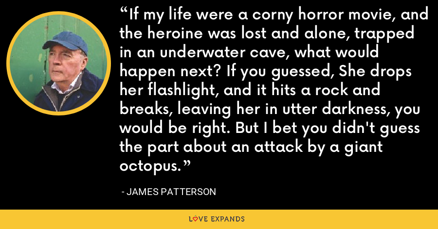 If my life were a corny horror movie, and the heroine was lost and alone, trapped in an underwater cave, what would happen next? If you guessed, She drops her flashlight, and it hits a rock and breaks, leaving her in utter darkness, you would be right. But I bet you didn't guess the part about an attack by a giant octopus. - James Patterson