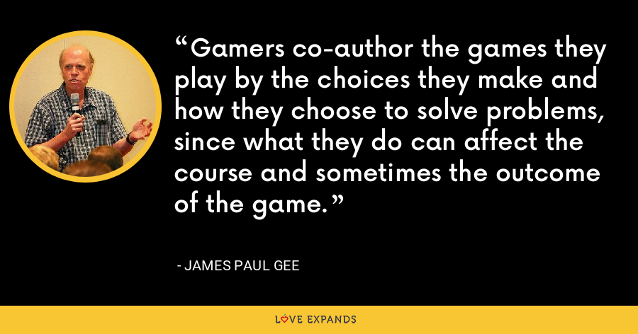 Gamers co-author the games they play by the choices they make and how they choose to solve problems, since what they do can affect the course and sometimes the outcome of the game. - James Paul Gee