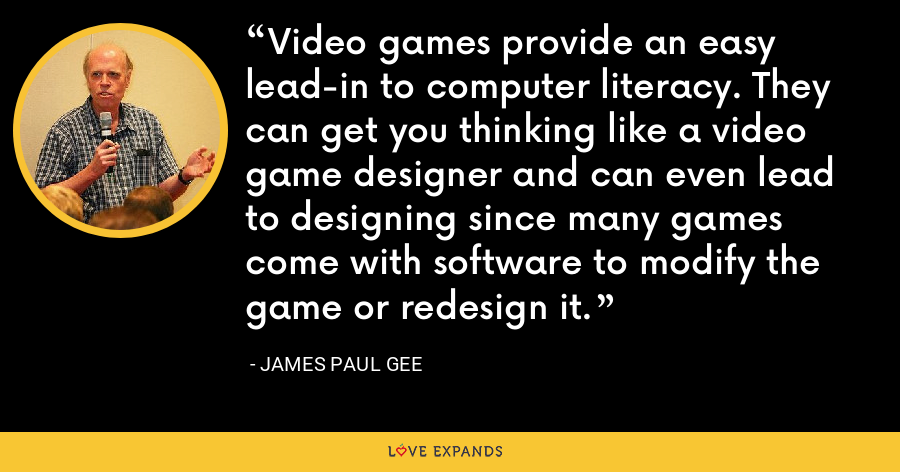 Video games provide an easy lead-in to computer literacy. They can get you thinking like a video game designer and can even lead to designing since many games come with software to modify the game or redesign it. - James Paul Gee
