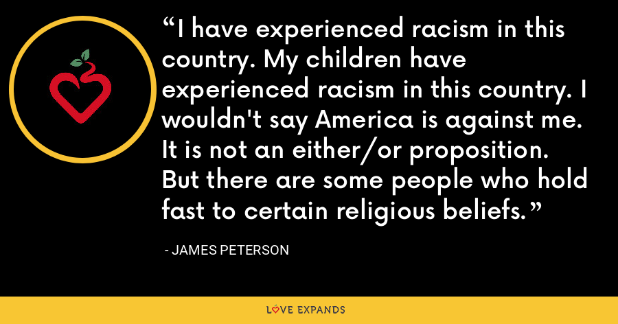 I have experienced racism in this country. My children have experienced racism in this country. I wouldn't say America is against me. It is not an either/or proposition. But there are some people who hold fast to certain religious beliefs. - James Peterson