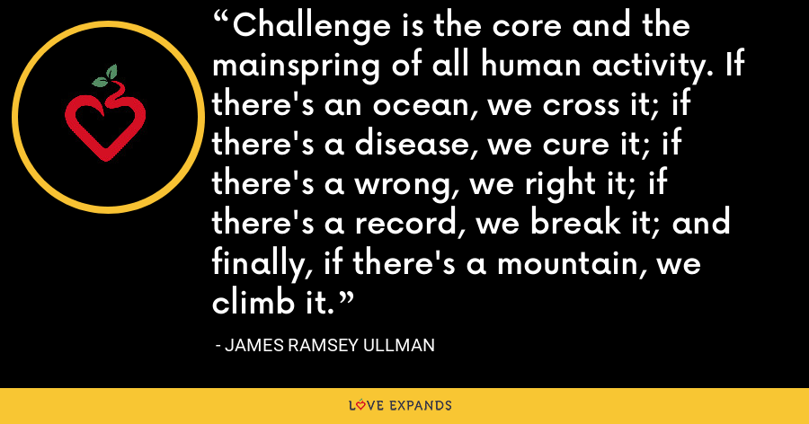 Challenge is the core and the mainspring of all human activity. If there's an ocean, we cross it; if there's a disease, we cure it; if there's a wrong, we right it; if there's a record, we break it; and finally, if there's a mountain, we climb it. - James Ramsey Ullman