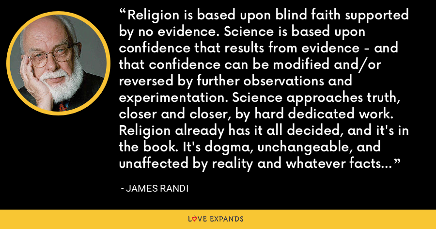 Religion is based upon blind faith supported by no evidence. Science is based upon confidence that results from evidence - and that confidence can be modified and/or reversed by further observations and experimentation. Science approaches truth, closer and closer, by hard dedicated work. Religion already has it all decided, and it's in the book. It's dogma, unchangeable, and unaffected by reality and whatever facts we come upon in the real world. - James Randi