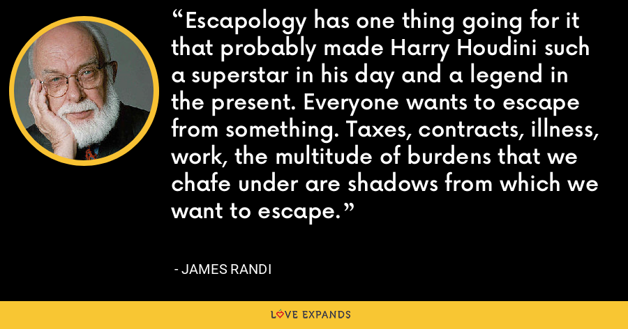 Escapology has one thing going for it that probably made Harry Houdini such a superstar in his day and a legend in the present. Everyone wants to escape from something. Taxes, contracts, illness, work, the multitude of burdens that we chafe under are shadows from which we want to escape. - James Randi
