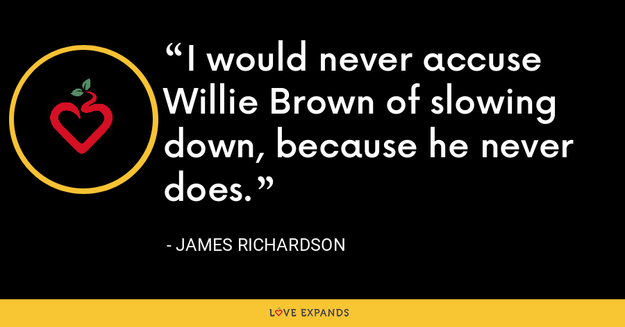 I would never accuse Willie Brown of slowing down, because he never does. - James Richardson