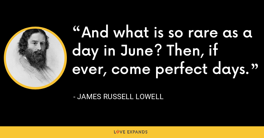 And what is so rare as a day in June? Then, if ever, come perfect days. - James Russell Lowell