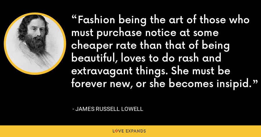 Fashion being the art of those who must purchase notice at some cheaper rate than that of being beautiful, loves to do rash and extravagant things. She must be forever new, or she becomes insipid. - James Russell Lowell