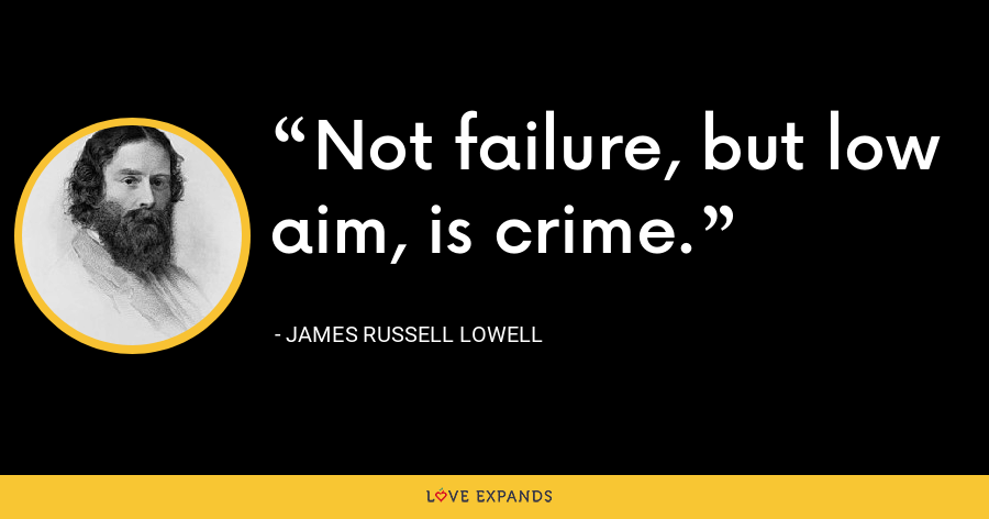 Not failure, but low aim, is crime. - James Russell Lowell