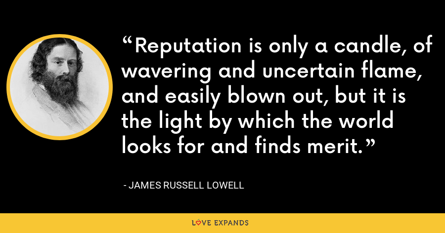 Reputation is only a candle, of wavering and uncertain flame, and easily blown out, but it is the light by which the world looks for and finds merit. - James Russell Lowell