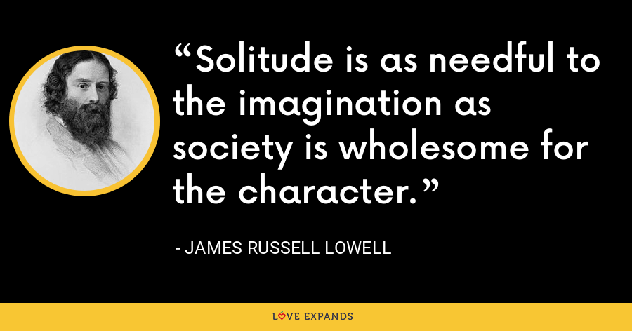 Solitude is as needful to the imagination as society is wholesome for the character. - James Russell Lowell