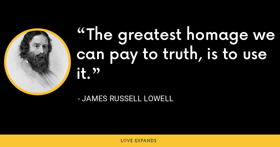 The greatest homage we can pay to truth, is to use it. - James Russell Lowell