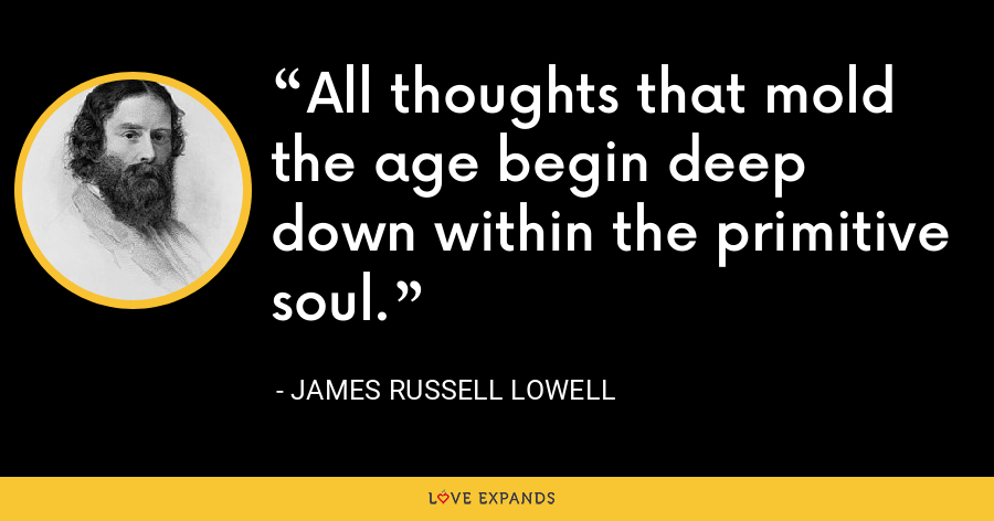 All thoughts that mold the age begin deep down within the primitive soul. - James Russell Lowell