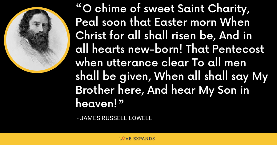 O chime of sweet Saint Charity, Peal soon that Easter morn When Christ for all shall risen be, And in all hearts new-born! That Pentecost when utterance clear To all men shall be given, When all shall say My Brother here, And hear My Son in heaven! - James Russell Lowell