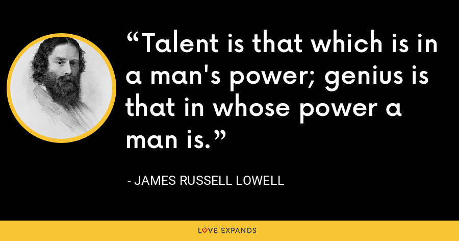 Talent is that which is in a man's power; genius is that in whose power a man is. - James Russell Lowell