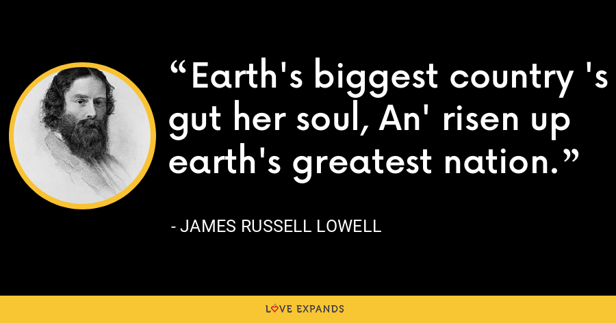 Earth's biggest country 's gut her soul, An' risen up earth's greatest nation. - James Russell Lowell