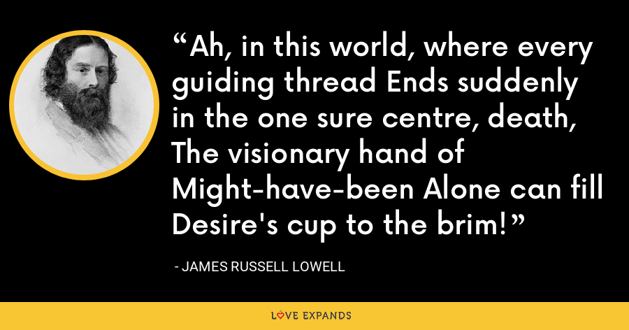 Ah, in this world, where every guiding thread Ends suddenly in the one sure centre, death, The visionary hand of Might-have-been Alone can fill Desire's cup to the brim! - James Russell Lowell