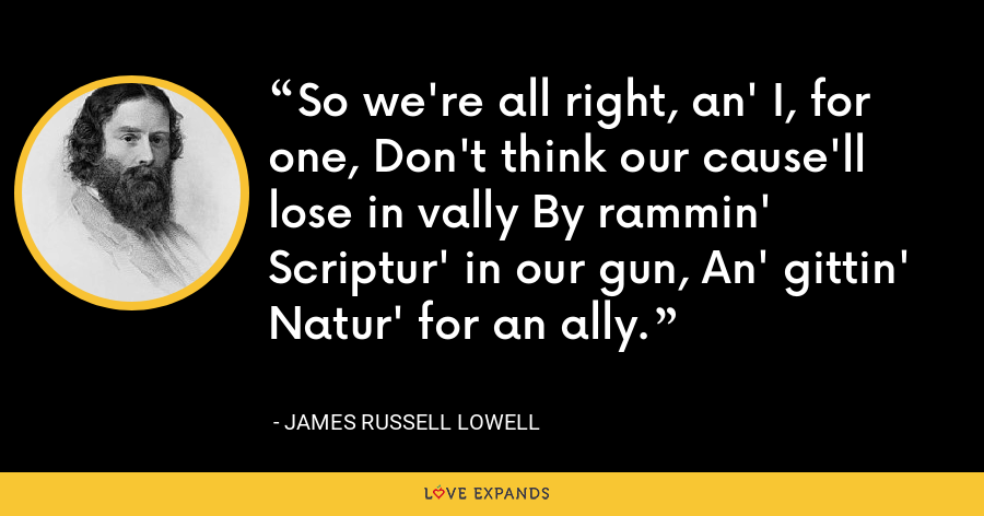 So we're all right, an' I, for one, Don't think our cause'll lose in vally By rammin' Scriptur' in our gun, An' gittin' Natur' for an ally. - James Russell Lowell