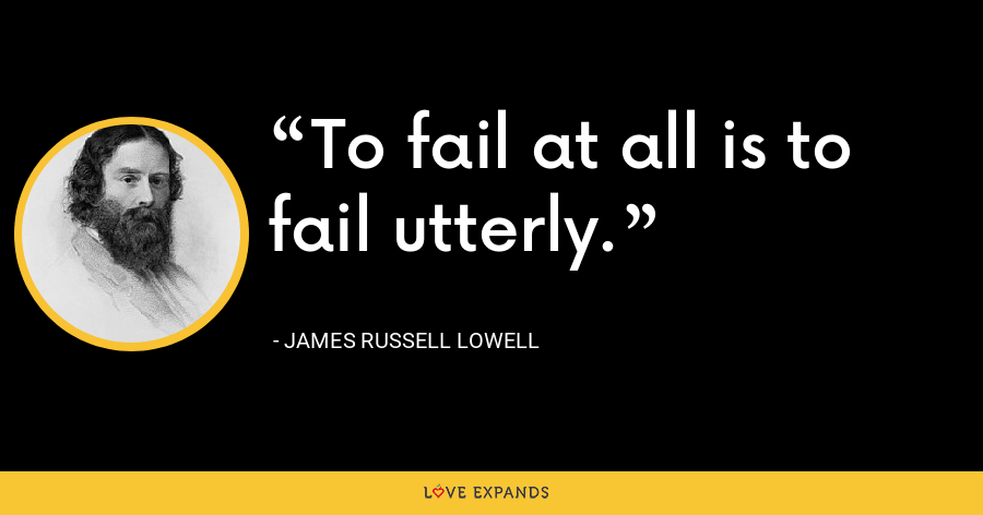 To fail at all is to fail utterly. - James Russell Lowell